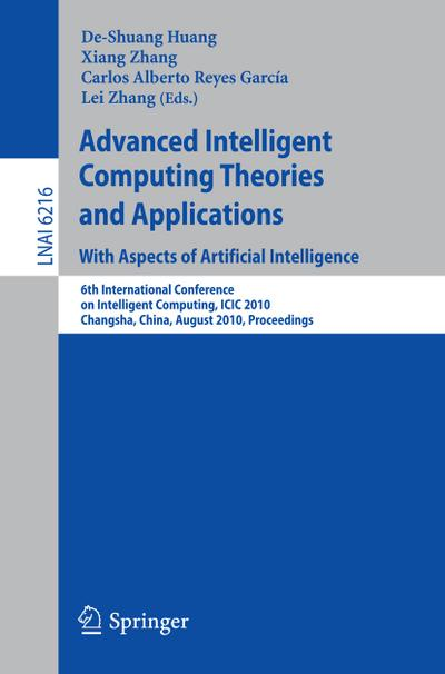 Advanced Intelligent Computing Theories and Applications: With Aspects of Artificial Intelligence : 6th International Conference on Intelligent Computing, ICIC 2010, Changsha, China, August 18-21, 2010, Proceedings - De-Shuang Huang