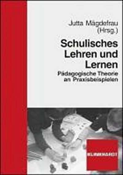 Schulisches Lehren und Lernen : Pädagogische Theorie an Praxisbeispielen - Jutta Mägdefrau