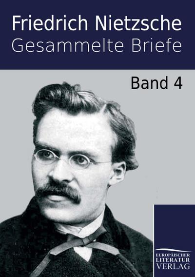 Gesammelte Briefe : Band 4 - Friedrich Nietzsche