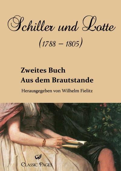 Schiller und Lotte (1788 - 1805) : Aus dem Brautstande. Zweites Buch - Wilhelm Fielitz