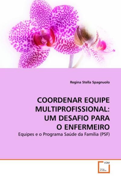 COORDENAR EQUIPE MULTIPROFISSIONAL: UM DESAFIO PARA O ENFERMEIRO : Equipes e o Programa Saúde da Família (PSF) - Regina Stella Spagnuolo