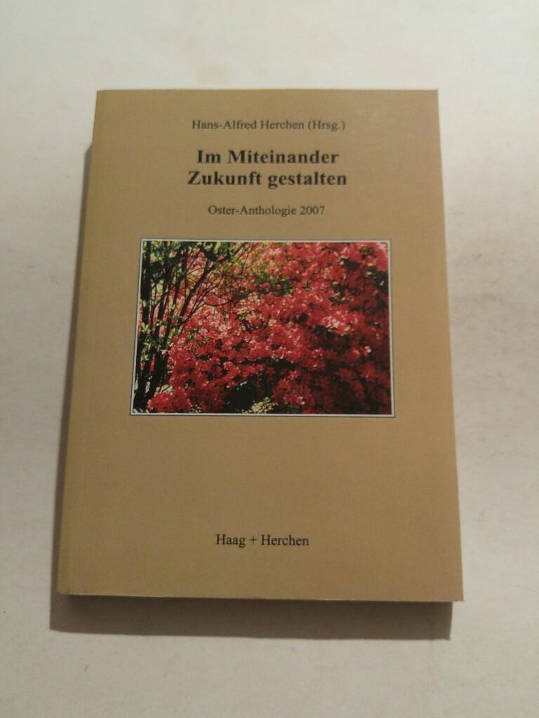 Im Miteinander Zukunft gestalten : Oster-Anthologie 2007: Herchen, Hans A.