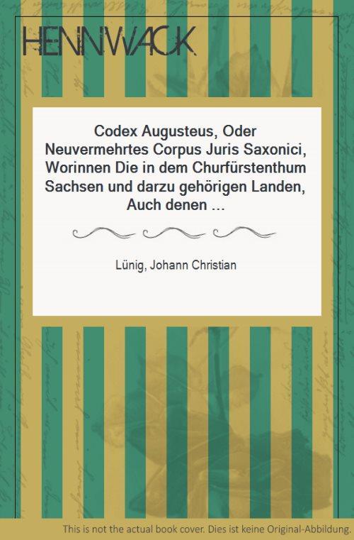 Codex Augusteus, Oder Neuvermehrtes Corpus Juris Saxonici,: Lünig, Johann Christian: