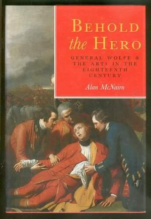 Behold the Hero: --- General Wolfe and the Arts in the Eighteenth Century.