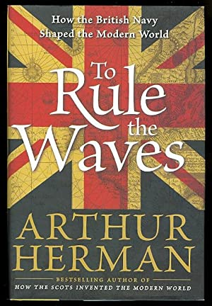 TO RULE THE WAVES: HOW THE BRITISH NAVY SHAPED THE MODERN WORLD. (Inscribed)