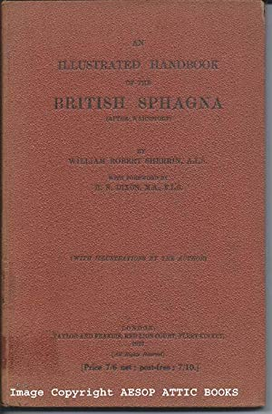 AN ILLUSTRATED HANDBOOK OF THE BRITISH SPHAGNA ( After Warnstorf ) : With Illustrations By the ...