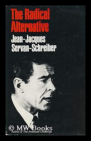 The Radical Alternative, by Jean-Jacques Servan-Schreiber [And]: Servan-Schreiber, Jean-Jacques &