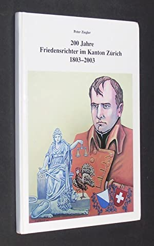 200 Jahre Friedensrichter im Kanton Zürich 1803 - 2003. [Von Peter Ziegler].: Ziegler, Peter: