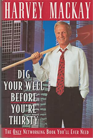 Dig Your Well Before You're Thirsty The Only Networking Book You'll Ever Need.