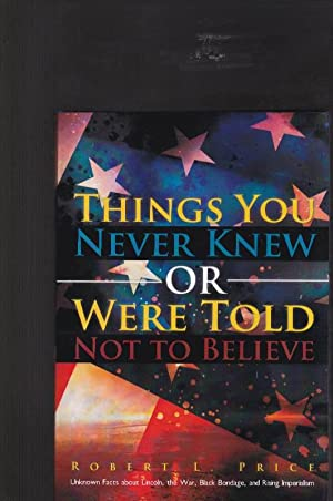 Things You Never Knew or Were Told Not To Believe: Unknown Facts About Lincoln, the War, Black Bo...