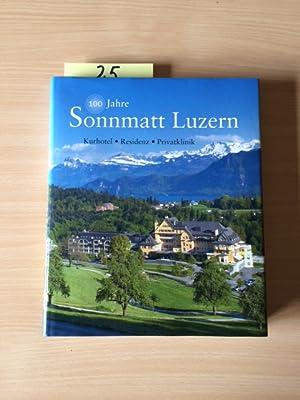 100 Jahre Sonnmatt Luzern - Kurhotel, Residenz, Privatklinik: Hotz, Peter, Erika Waser Josef Röösli...