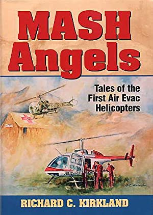 Mash Angels. Tales of the First Air Evac Helicopters.: Kirkland, Richard C.