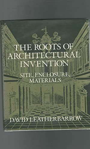 The Roots of Architectural Invention: Site, Enclosure, Materials: Leatherbarrow, David