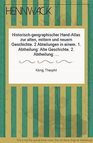 Historisch-geographischer Hand-Atlas zur alten, mittern und neuern: König, Theophil: