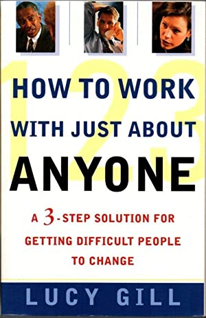 How to Work with Just About Anyone: a 3- Step Solution for Getting Difficult People to Change