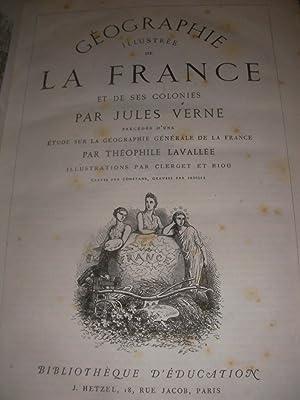 GEOGRAPHIE ILLUSTREE DE LA FRANCE ET DE SES COLONIES PRECEDES D'UNS ETUDE SUR LA GEOGRAPHIE ...
