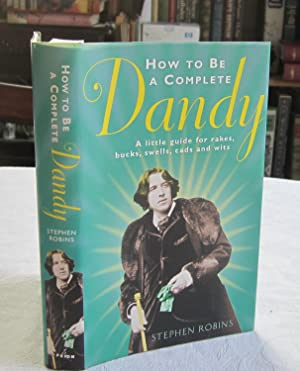 How to Be a Complete Dandy: A Little Guide for Rakes, Bucks, Swells, Cads and Wits
