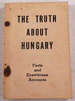 The Truth About Hungary: Facts and Eyewitness: USSR [Soviet] Embassy