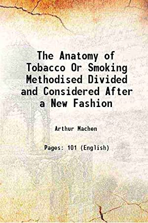The Anatomy of Tobacco Or Smoking Methodised: Arthur Machen