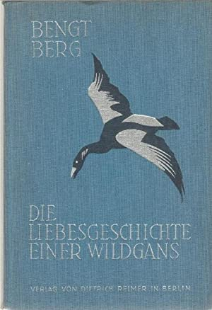 Die Liebesgeschichte einer Wildgans Expedition im Tierreich von Bengt Berg. mit zahlreichen ...