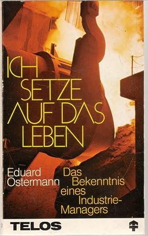 Ich setze auf das Leben! Bekenntnisse eines Industrie-Managers Einsichten von Eduard Ostermann: ...