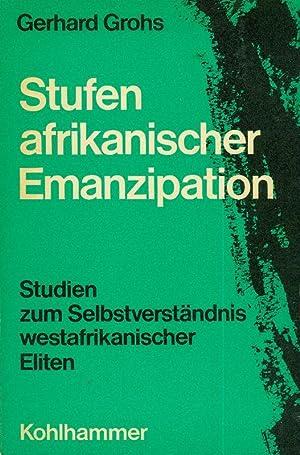 Stufen afrikanischer Emanzipation. Studien zum Selbstverständnis afrikanischer Eliten. ...