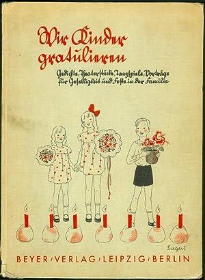 Wir Kinder gratulieren. Gedichte, Theaterstücke, Tanzspiele, Vorträge für Geselligkeit und Feste in...