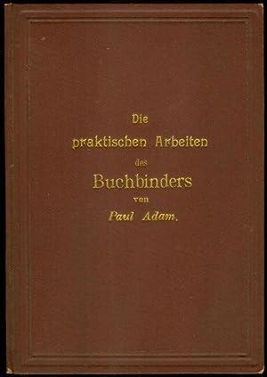Die praktischen Arbeiten des Buchbinders. Von Paul Adam (Leiter der Fachschule für kunstgewerbliche...