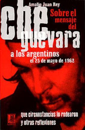 Sobre el mensaje del Che Guevara a los argentinos el 25 de mayo de 1962 : qué circunstancias lo ...