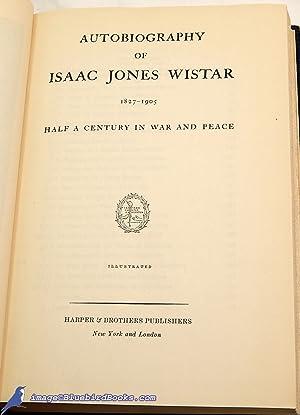 Autobiography of Isaac Jones Wistar, 1827-1905: Half a Century in War and Peace: WISTAR, Isaac Jones