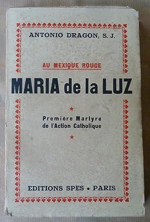 Au Mexique Rouge. Maria de La Luz. Première martyre de l'Action Catholique.: Dragon (Antonio, S...