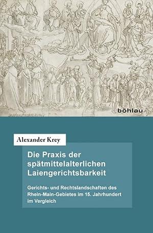 Die Praxis der spätmittelalterlichen Laiengerichtsbarkeit : Gerichts- und Rechtslandschaften des ...