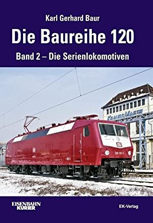 Die Baureihe 120. Band 02 : Die Serienlokomotiven: Karl Gerhard Baur