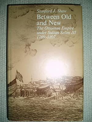 Between Old and New : Ottoman Empire Under Sultan Selim III, 1789-1807