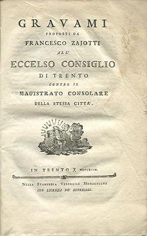 Gravami proposti da Francesco Zajotti all`eccelso consiglio di Trento contro il Magistrato ...