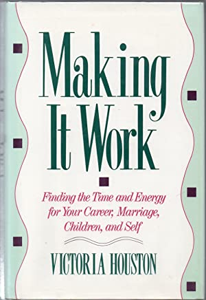 Making it Work: Finding the Time and Energy for Your Career, Marriage, Children, and Self