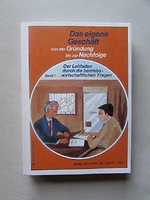Das eigene Geschäft von der Gründung bis zur Nachfolge - Band I: Der Leitfaden durch die ...