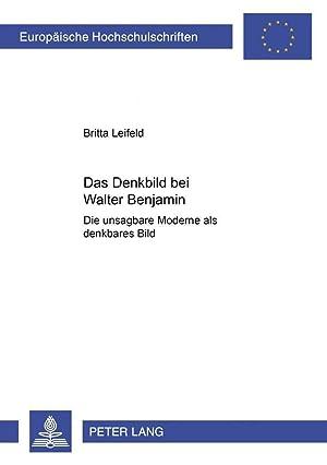 Das Denkbild bei Walter Benjamin : Die unsagbare Moderne als denkbares Bild: Britta Leifeld