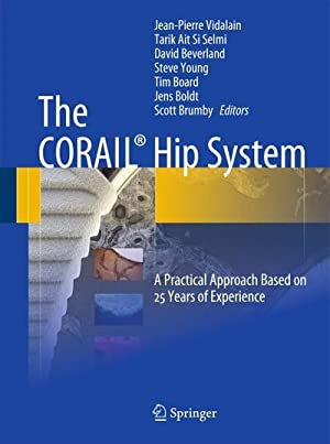 The CORAIL® Hip System : A Practical Approach Based on 25 Years of Experience: Jean-Pierre Vidalain