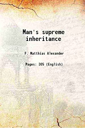 Man's supreme inheritance (1910)[HARDCOVER]: F. Matthias Alexander