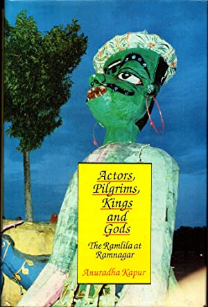 Actors, Pilgrims, Kings and Gods: The Ramila: Kapur, Anuradha