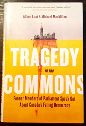 Tragedy in the Commons: Former Members of Parliament Speak Out About Canada's Failing Democracy (...