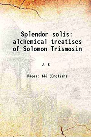 Splendor solis alchemical treatises of Solomon Trismosin: J. K