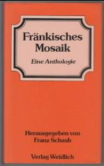 Fränkisches Mosaik. Eine Anthologie. Herausgegeben von Franz: Schaub, Franz: