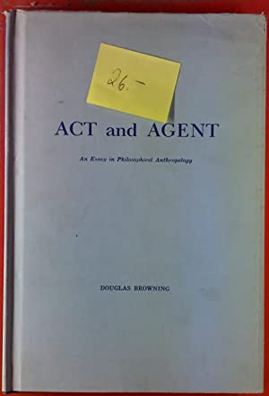 Act and Agent. An Essay in Philosophical Anthropology.: Douglas Browning