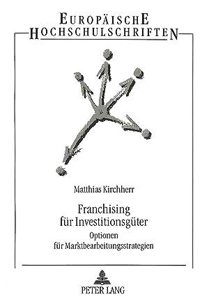 Franchising für Investitionsgüter : Optionen für Marktbearbeitungsstrategien: Matthias Kirchherr