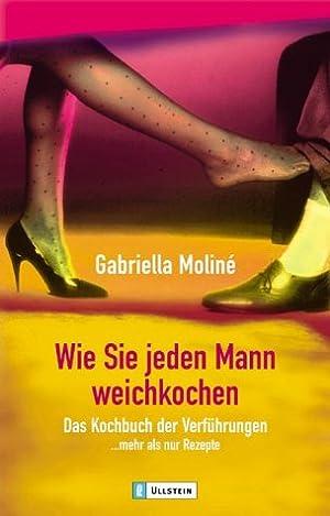 Wie Sie jeden Mann weichkochen: Das Kochbuch: Moline, Gabriella: