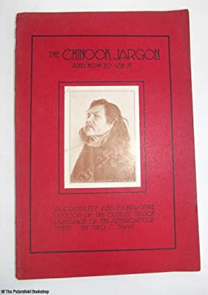 The Chinook Jargon and How to Use it. A complete and exhaustive lexicon of the oldest trade ...