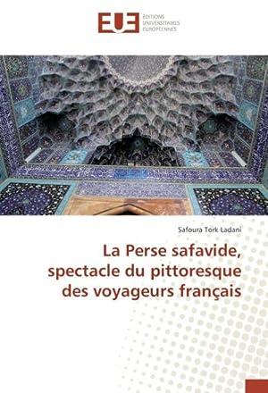 La Perse safavide, spectacle du pittoresque des voyageurs français: Safoura Tork Ladani