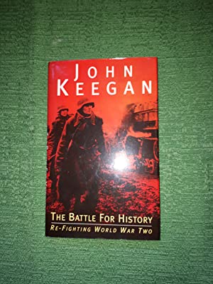 The Battle for History - Re-fighting World: Keegan, John,